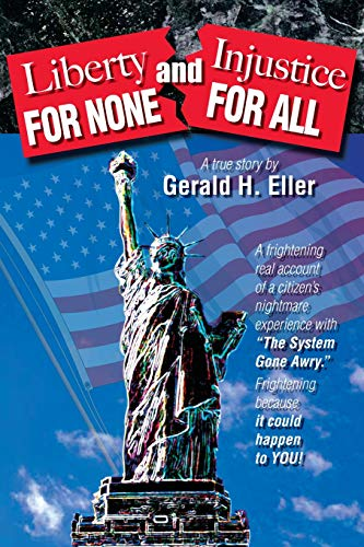 Liberty for None and Injustice for All: Eller, Gerald H.