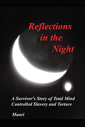 Reflections In The Night: A Survivor's Story of Total Mind Controlled Slavery and Torture: ...