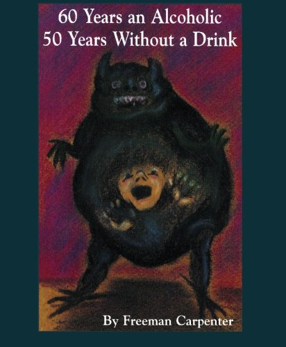 60 Years an Alcoholic 50 Years Without a Drink: Freeman Carpenter