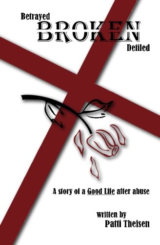 9781419642500: Betrayed Broken Defiled: The Story of A Good Life After Abuse