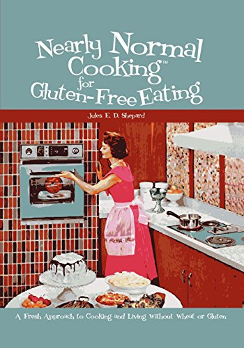 Nearly Normal Cooking For Gluten-Free Eating: A Fresh Approach to Cooking and Living Without Wheat ...