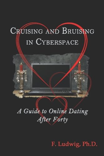 Cruising and Bruising in Cyberspace: A Guide to Online Dating After 40: F. Ludwig PhD