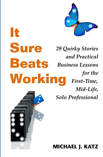 9781419670657: It Sure Beats Working: 29 Quirky Stories and Practical Business Lessons for The First-Time, Mid-Life, Solo Professional