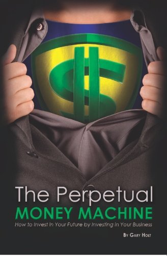 9781419674952: The Perpetual Money Machine: How to Invest in Your Future By Investing in Your Business