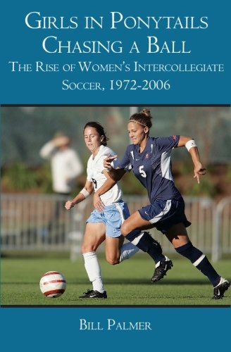 9781419680663: Girls in Ponytails Chasing a Ball: The Rise of Women's Intercollegiate Soccer, 1972-2006