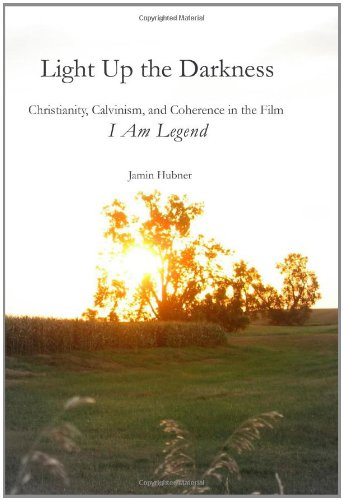 9781419682377: Light Up the Darkness: Christianity, Calvinism, and Coherence in the Film I Am Legend