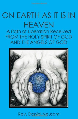 On Earth as It Is in Heaven: A Path of Liberation Received from the Holy Spirit of God and the ...