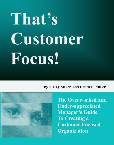 That's Customer Focus!: The Overworked and Underappreciated Manager's Guide to Creating a...