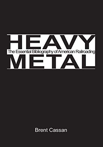 Heavy Metal: the Essential Bibliography of American Railroading Volume 1: Brent Cassan