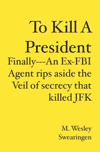 To Kill A President; Finally--An Ex-FBI Agent Rips Aside the Veil of Secrecy that Killed JFK