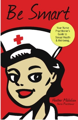 Be Smart: Your Nurse Practitioner's Guide to Sexual Health and Wellbeing: Mikkelsen CFNP, ...