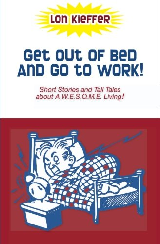 Get Out of Bed and Go to Work!: Short Stories and Tall Tales about A.W.E.S.O.M.E. Living: Kieffer, ...