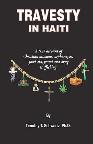 Travesty in Haiti: A true account of Christian missions, orphanages, fraud, food aid and drug Tra...