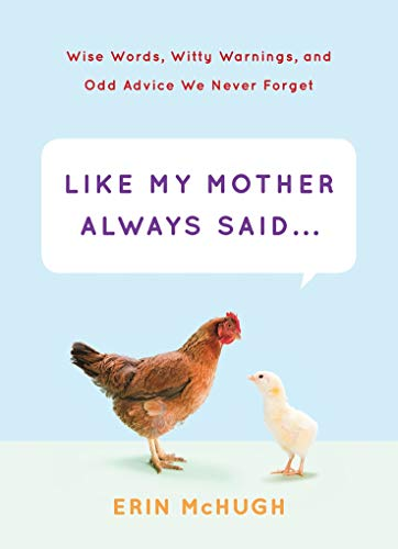 Like My Mother Always Said...: Wise Words, Witty Warnings, and Odd Advice We Never Forget: McHugh, ...