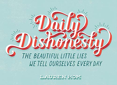 Daily Dishonesty: The Beautiful Little Lies We Tell Ourselves Every Day: Hom, Lauren