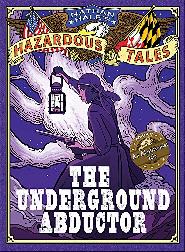 Nathan Hale's Hazardous Tales: The Underground Abductor (An Abolitionist Tale)