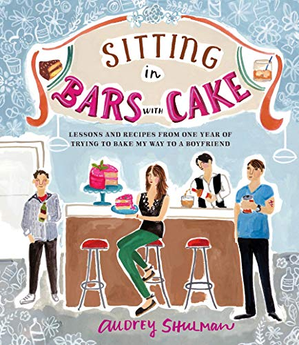 Sitting in Bars with Cake: Lessons and Recipes from One Year of Trying to Bake My Way to a ...