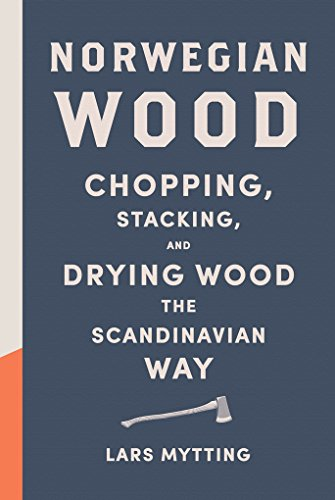 Norwegian Wood: Chopping, Stacking, and Drying Wood the Scandinavian Way: Mytting, Lars