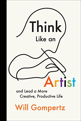 Think Like an Artist: And Lead a More Creative, Productive Life: Will Gompertz