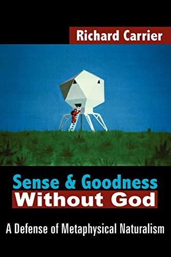 Sense and Goodness Without God: A Defense of Metaphysical Naturalism (9781420802931) by Richard Carrier