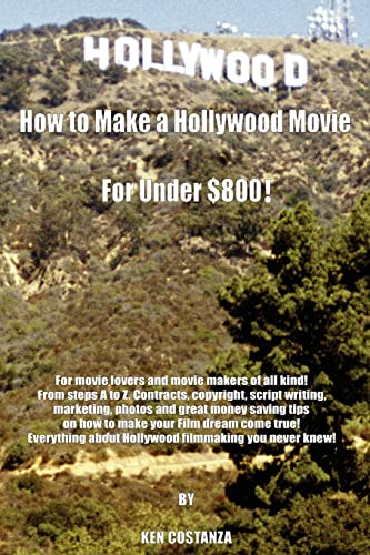 9781420803990: How to Make a Hollywood Movie for Under $800!: For movie lovers and movie makers of all kind! From steps A to Z. Contracts, copyright, script writing, ... about Hollywood filmmaking you never knew!