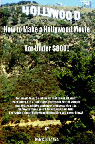 9781420804003: How to Make a Hollywood Movie for Under $800!: For Movie Lovers and Movie Makers of All Kind! from Steps A to Z. Contracts, Copyright, Script Your Film Dream Come True! Everything Abou