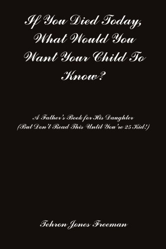 If You Died Today, What Would You Want Your Child To Know?: A Father's Book for His Daughter (...