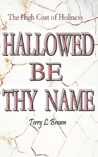 Hallowed Be Thy Name The High Cost of Holiness: Terry Brown