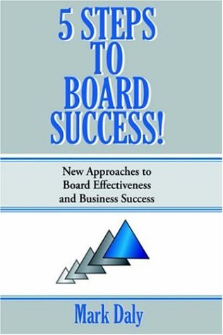 5 Steps to Board Success: New Approaches to Board Effectiveness and Business Success: Mark Daly