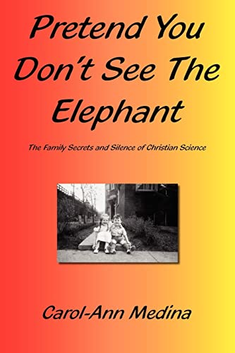 Pretend You Dont See The Elephant The Family Secrets And Silence of Christian Science: Carol-Ann ...
