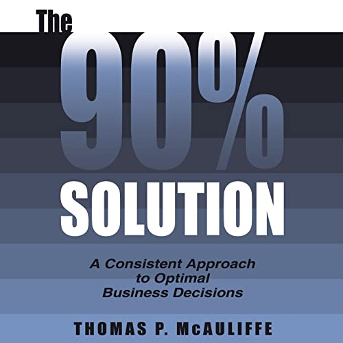 9781420846218: The 90% Solution: A Consistent Approach to Optimal Business Decisions
