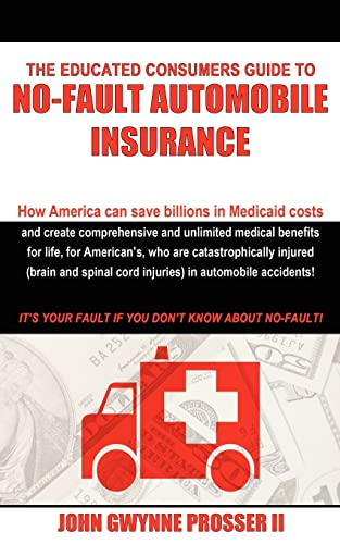 9781420859485: The Educated Consumers Guide to No-Fault Automobile Insurance: How America can save billions in Medicaid costs and create comprehensive and unlimited ... cord injuries) in automobile accidents!