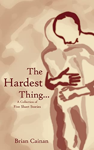 The Hardest Thing. A collection of five short stories: Brian Cainan