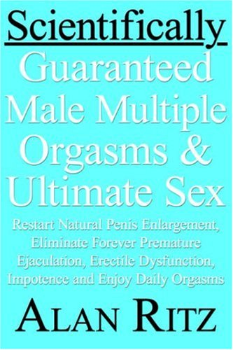 9781420878721: Scientifically Guaranteed Male Multiple Orgasms and Ultimate Sex: Restart Natural Penis Enlargement, Eliminate Forever Premature Ejaculation, Erectile Dysfunction, Impotence and Enjoy Daily Orgasms