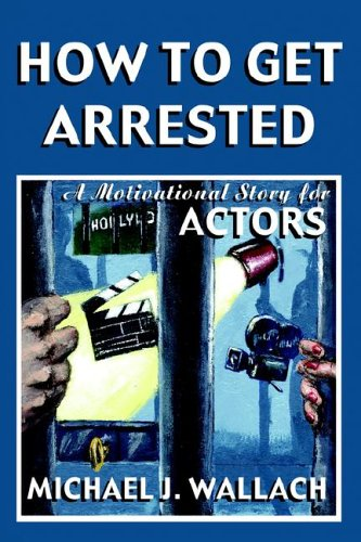 How To Get Arrested: A Motivational Story for Actors: Michael, J. Wallach