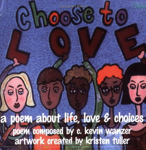 Choose To Love: A Poem About Life, Love & Choices: C. Kevin Wanzer