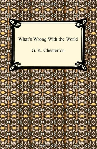 What's Wrong With the World: Chesterton, G. K.