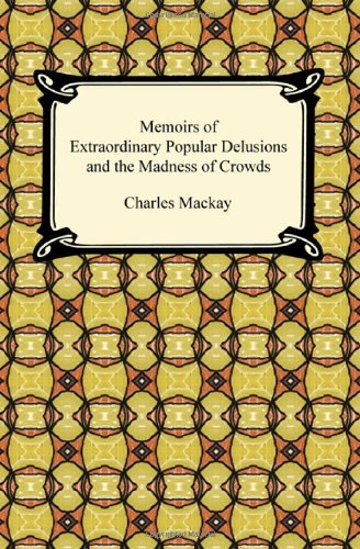 Memoirs of Extraordinary Popular Delusions & the: Charles Mackay