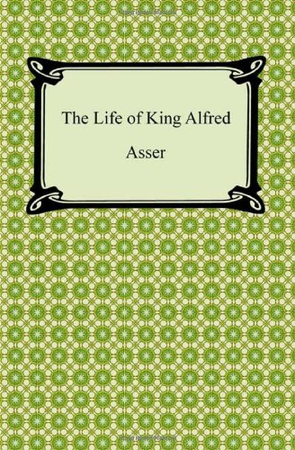 The Life of King Alfred: Bishop of Sherborne Asser