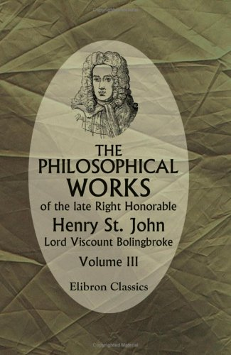 9781421200613: The Philosophical Works of the Late Right Honorable Henry St. John, Lord Viscount Bolingbroke: Volume 3