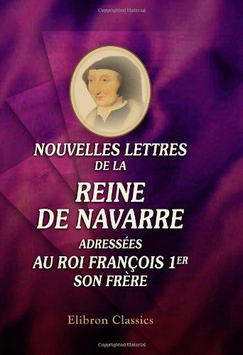 Nouvelles lettres de la reine de Navarre adressées au roi François 1er, son frère: Publiées d'...