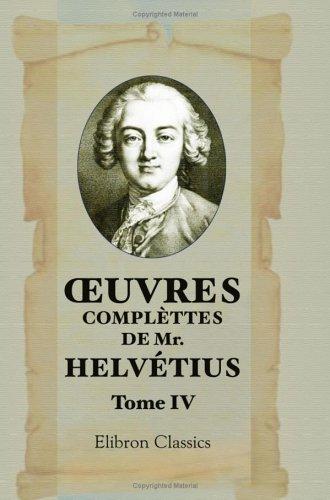 oeuvres complèttes de Mr. Helvétius: Tome 4: Claude Adrien Helvétius