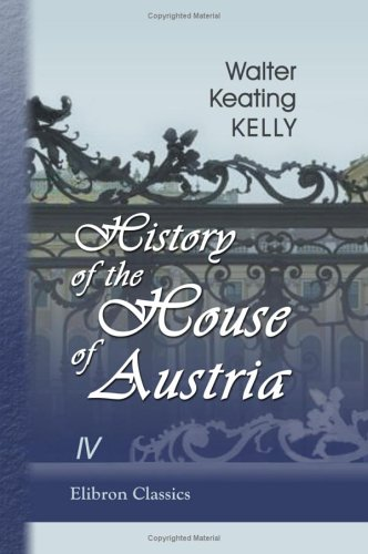 History of the House of Austria: From the Accession of Francis I, to the Revolution of 1848. In ...