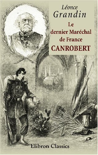 Le dernier Maréchal de France. Canrobert: Léonce Grandin