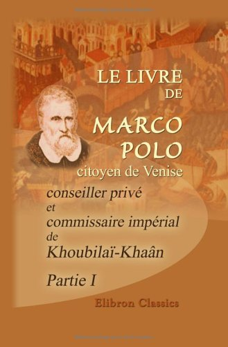 Le livre de Marco Polo, citoyen de Venise, conseiller privé et commissaire impérial de Khoubilaï-Khaân: Rédigé en français sous sa dictée en 1298 par ... par m. G. Pauthier. Partie 1 (French Edition) (142125199X) by Polo, Marco