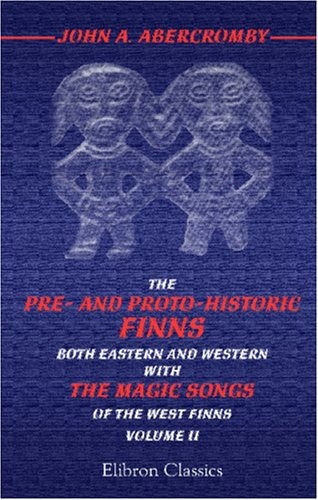 The Pre- and Proto-historic Finns, both Eastern and Western: With the Magic Songs of the West Finns...