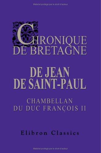 Chronique de Bretagne de Jean de Saint-Paul, chambellan du duc François II: Publiée avec notes et ...