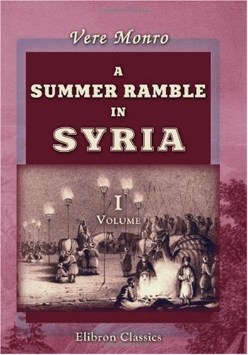 A Summer Ramble in Syria: With a Tartar trip from Aleppo to Stamboul. Volume 1: Monro, Vere