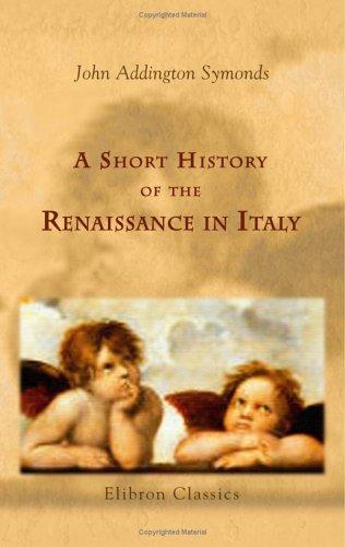 A Short History of the Renaissance in: John Addington Symonds