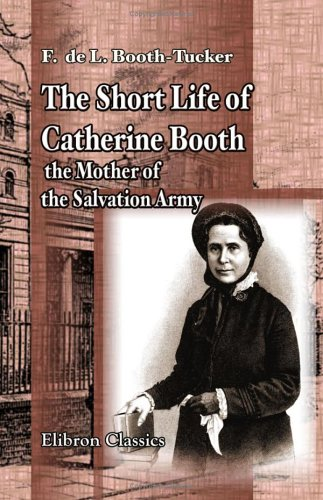 The Short Life of Catherine Booth, the Mother of the Salvation Army: Frederick St. George de ...